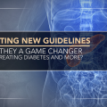 Digesting New Guidelines: Are They a Game Changer for Treating Diabetes and More?