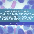 AML Patient Case: 66-Year-Old Man Presents With Progressive Fatigue and Exercise Intolerance (Part 2)