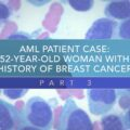 AML Patient Case: 52-Year-Old Woman With History of Breast Cancer (Part 3)